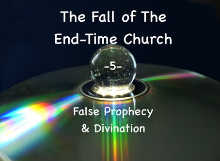 THE FALL OF THE END-TIME CHURCH - False Prophecy & Divination - article 5 - by Paul M Hanssen