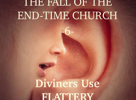 THE FALL OF THE END-TIME CHURCH - Diviners & False Prophets Use Flattery - article 6 -