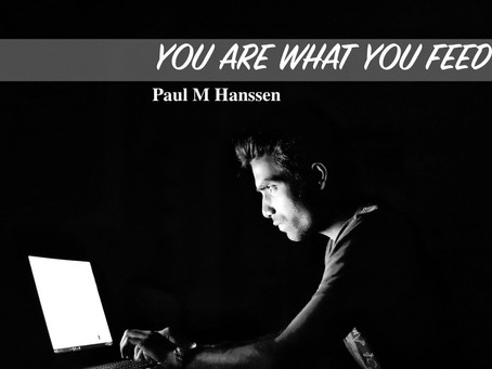YOU ARE WHAT YOU FEED ON - by Paul M Hanssen
