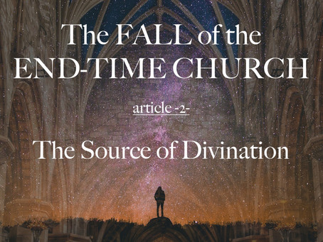 THE FALL OF THE END-TIME CHURCH - The Source of Divination - article 2 - by Paul M Hanssen