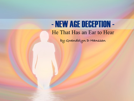 """NEW AGE"" DECEPTION - He That Has an Ear to Hear - by Gwendolyn D Hanssen"