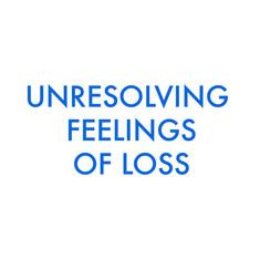 unresolving feelings of loss