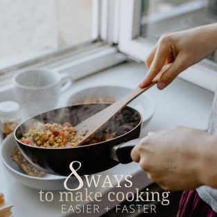 8 WAYS TO MAKE COOKING EASIER AND FASTER