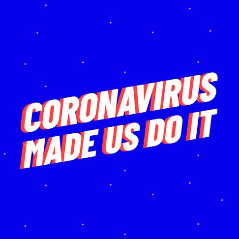 Coronavirus made us do it!