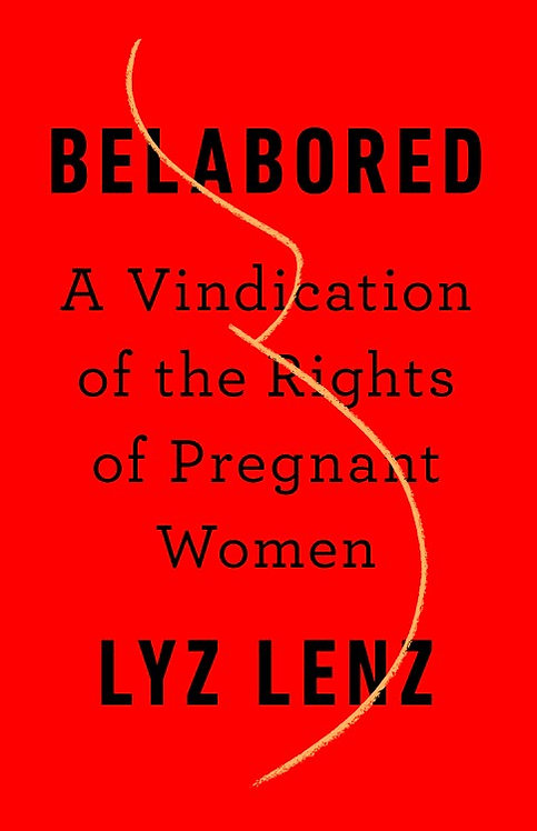 Belabored: A Vindication of the Rights of Pregnant Women by Lyz Lenz