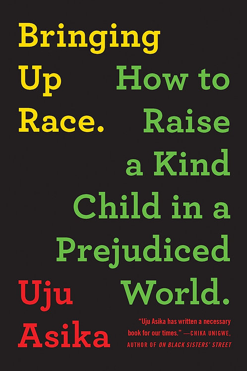 Bringing Up Race: How to Raise a Kind Child in a Prejudiced World by Uju Asika