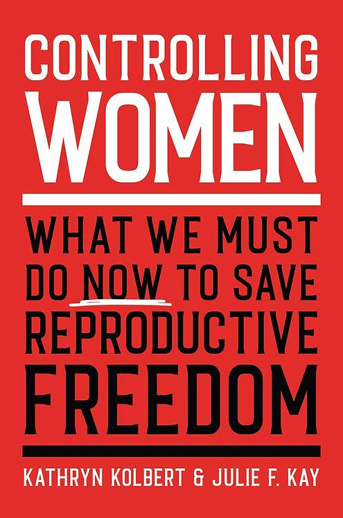 Controlling Women by Kathryn Kolbert, Julie F. Kay