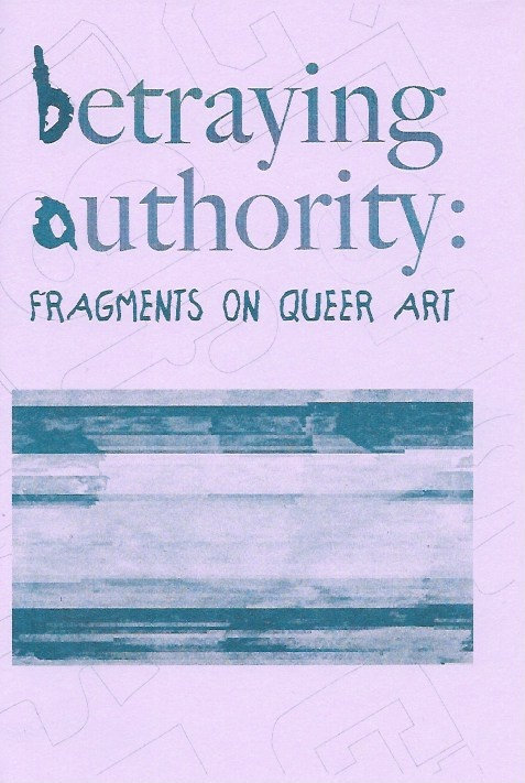 Betraying Authority: Fragments on Queer Art by Noah LeBien