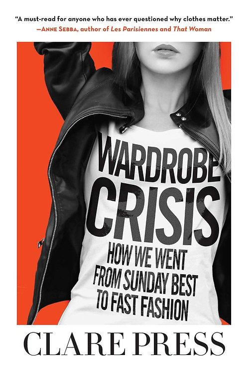 Wardrobe Crisis: How We Went From Sunday Best to Fast Fashion by Claire Press
