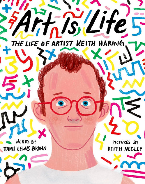 Art Is Life: The Life of Artist Keith Haring by Tami Lewis Brown, Keith Negley