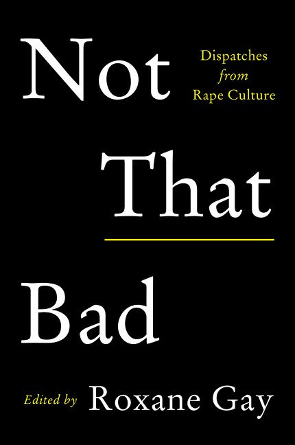 Not That Bad: Dispatches from Rape Culture Edited by Roxane Gay