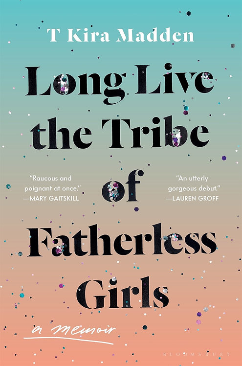 Long Live the Tribe of Fatherless Girls by T Kira Madden