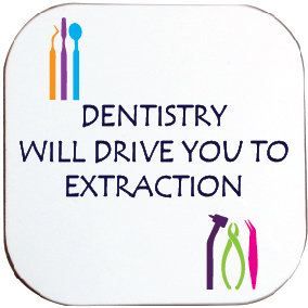 DENTISTRY WILL DRIVE YOU TO EXTRACTION COASTER