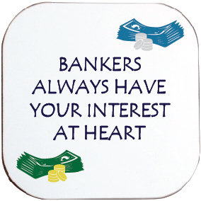 BANKERS ALWAYS HAVE YOUR INTEREST AT HEART COASTER
