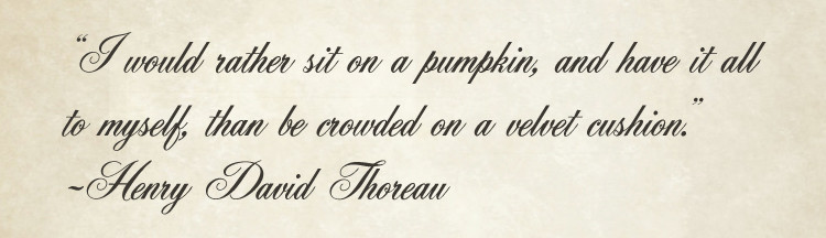 """""""I would rather sit on a pumpkin, and have it all to myself, than to be crowded on a velvet cushion."""" – Henry David Thoreau"""