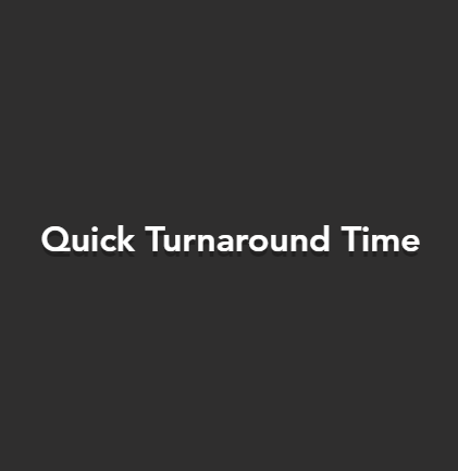 Quick Turnaround Time
