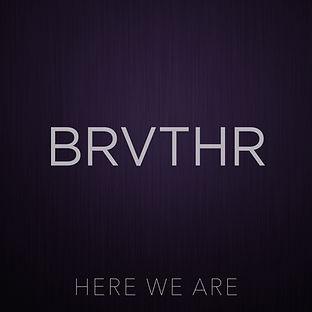 Brvthr, Here We Are