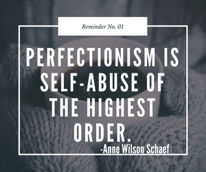 PErfectionism is self-abuse of the highest order.