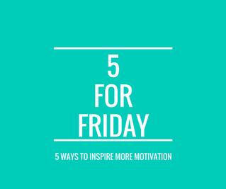 Five for Friday: Five Ways to Inspire  Motivation