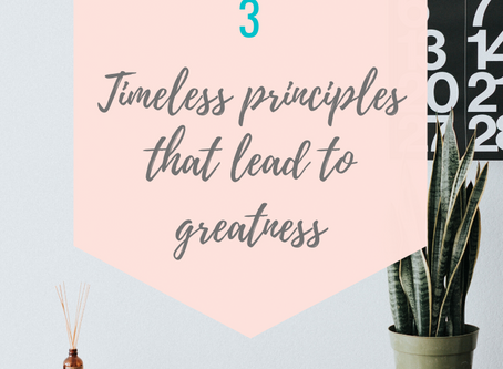 3 TIMELESS PRINCIPLES THAT LEAD TO GREATNESS