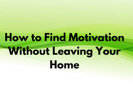 How to find motivation without leaving your home!