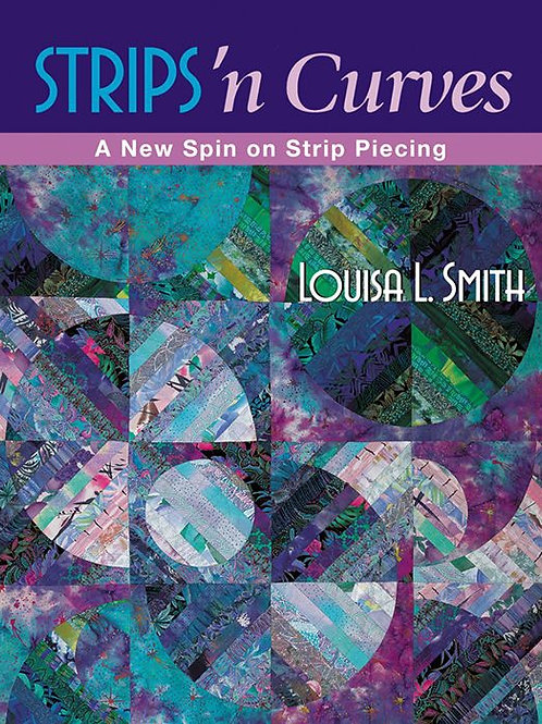 Strips 'n Curves: A New Spin on Strip Piecing by Louisa L. Smith