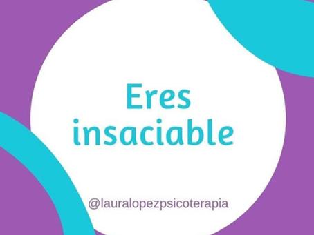 Eres insaciable