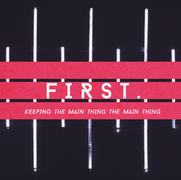 FIRST:  Keeping The Main Thing The Main Thing - 6