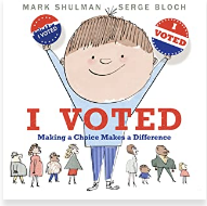 I Voted: Making a Choice Makes a Difference by Mark Shulman, Illustrated by Serge Bloch  Craft Moves: Informational text structure, Using pictures, text, speech bubbles to teach information