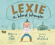 Lexie the Word Wrangler by Rebecca Van Slyke Illustrated by Jessie Hartland  Craft Moves: Word patterns, Word choice, Ellipses
