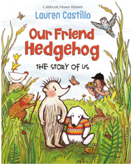 Our Friend Hedgehog: The Story of Us by Lauren Castillo  See Blog section for details on using this title as a mentor text. 128 pgs © 2020
