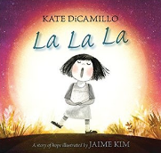 La La La: A Story of Hope by Kate DiCamillo, Illustrated by  Jaime Kim  Craft Moves: Character traits, Change in character, Read the pictures (wordless text)