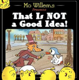 That Is Not a Good Idea! by Mo Willems Craft Moves: Text type, Repetition, Use pictures & text to tell story, Humor
