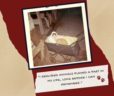"""I realized animals played a part in my life, long before I can Remember"""