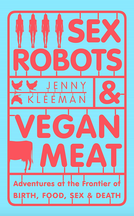 Sex Robots & Vegan Meat: Adventures at the Frontier of Birth, Food, Sex & Death