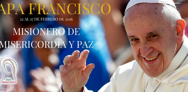 """El PAPA FRANCISCO """"Misionero de Misericordia y Paz""""  visitará México...."""