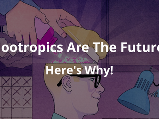 Nootropics Are The Future - & Here's Why!