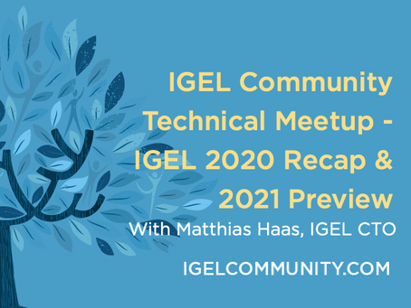 IGEL Community Technical Meetup - IGEL 2020 Recap & 2021 Preview - On-Demand