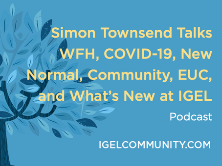 Simon Townsend Talks WFH, COVID-19, New Normal, Community, EUC, and What's New at IGEL - Podcast