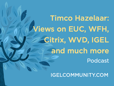 Timco Hazelaar: Views on EUC, WFH, Citrix, WVD, IGEL and much more - Podcast