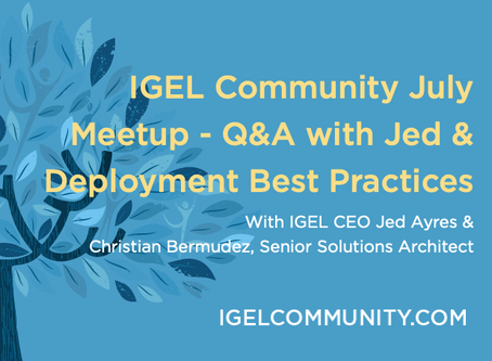 IGEL Community July 2020 Meetup - Q&A with IGEL CEO Jed Ayres and IGEL Deployment Best Practices