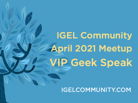 IGEL Community April 2021 Meetup - VIP Geek Speak