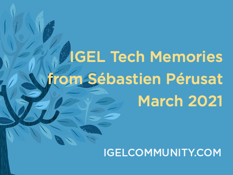 IGEL Tech Memories from Sébastien Pérusat – March 2021