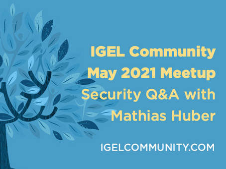NEW - IGEL Community May 2021 Meetup - Security Q&A with Mathias Huber - On-Demand Recording!