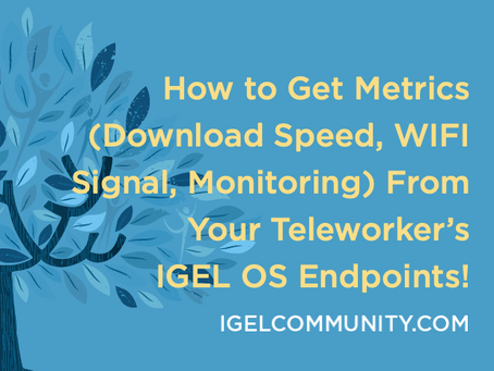How to Get Metrics (Download Speed, WIFI Signal, Monitoring) From Your Teleworker's IGEL OS Devices