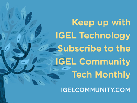 Keep up with IGEL Technology - Subscribe to the IGEL Community Tech Monthly