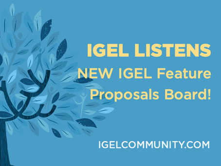 IGEL Listens - NEW IGEL Feature Proposals Board!