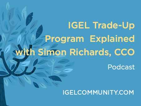 NEW Podcast - IGEL OS 11 Trade-Up Program with Simon Richards, CCO