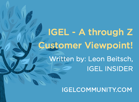 IGEL - A through Z - from the Customer Viewpoint!