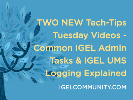 TWO NEW Tech-Tips Tuesday Videos - Common IGEL Admin Tasks & IGEL UMS Logging Explained